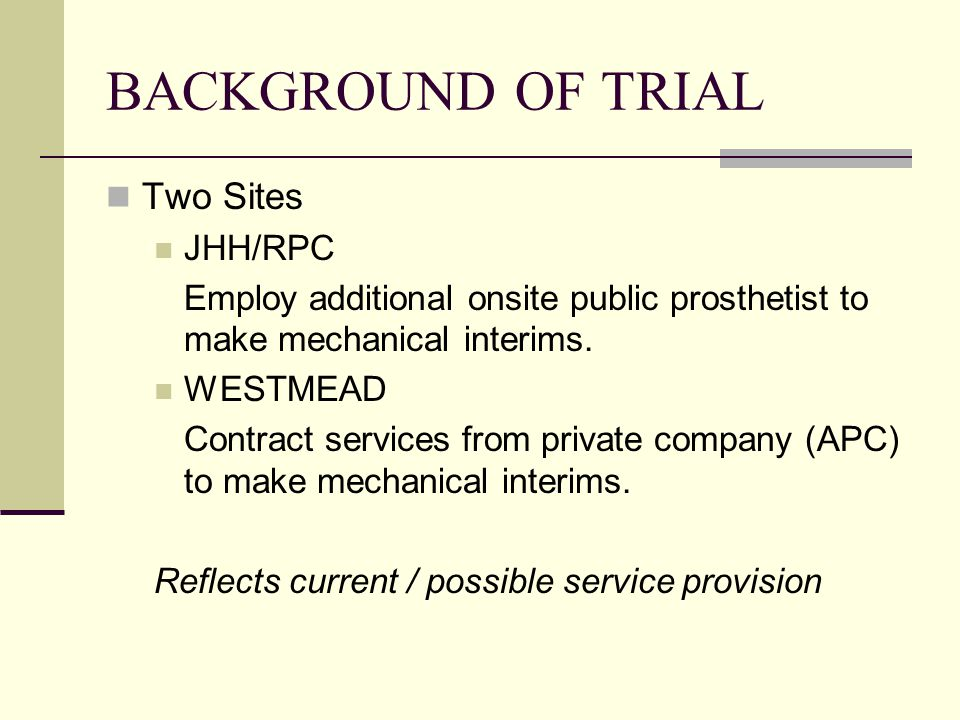 BACKGROUND OF TRIAL Two Sites JHH/RPC Employ additional onsite public prosthetist to make mechanical interims. WESTMEAD Contract services from private