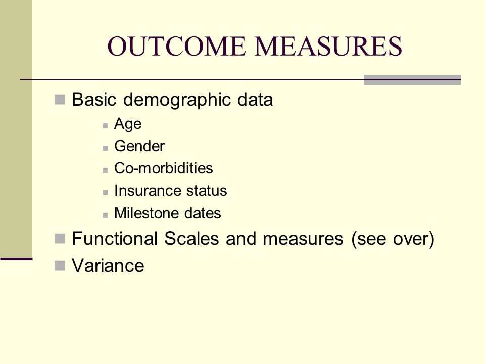 OUTCOME MEASURES Basic demographic data Age Gender Co-morbidities Insurance status Milestone dates Functional Scales and measures (see over) Variance