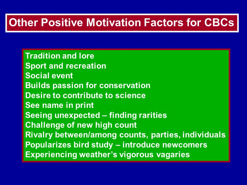 Other Positive Motivation Factors for CBCs Tradition and lore Sport and recreation Social event Builds passion for conservation Desire to contribute to science See name in print Seeing unexpected – finding rarities Challenge of new high count Rivalry between/among counts, parties, individuals Popularizes bird study – introduce newcomers Experiencing weather's vigorous vagaries