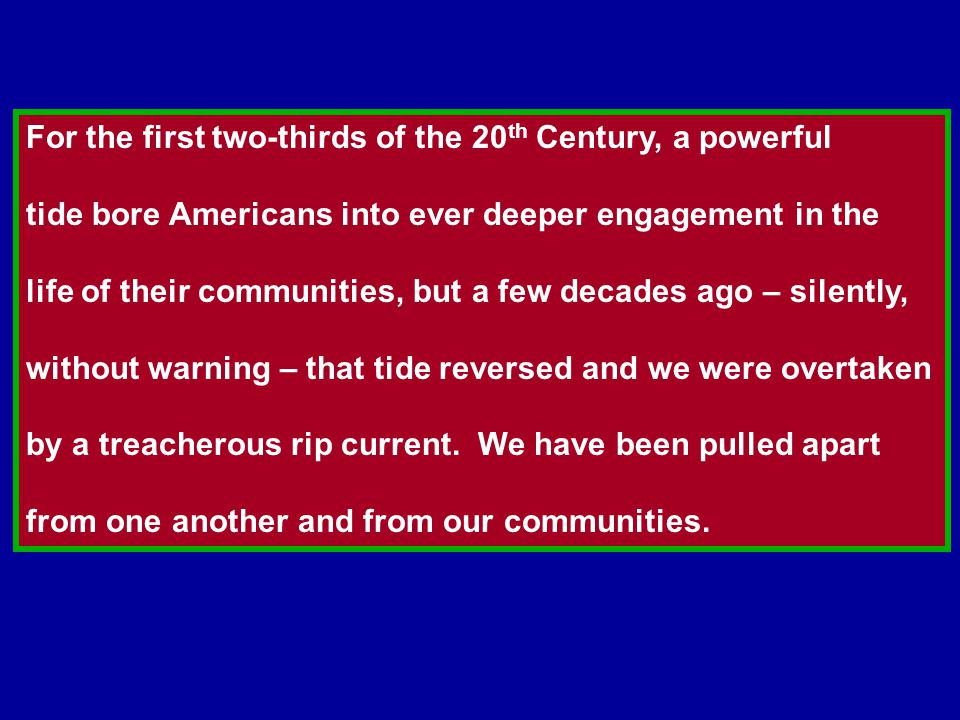 For the first two-thirds of the 20 th Century, a powerful tide bore Americans into ever deeper engagement in the life of their communities, but a few decades ago – silently, without warning – that tide reversed and we were overtaken by a treacherous rip current.