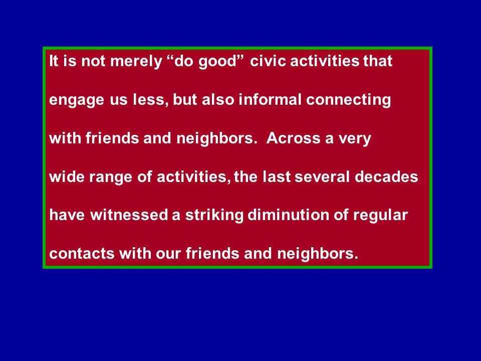 It is not merely do good civic activities that engage us less, but also informal connecting with friends and neighbors.