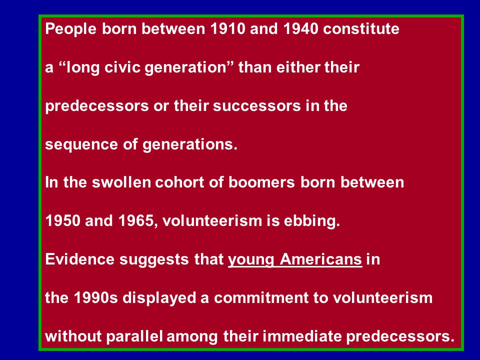 People born between 1910 and 1940 constitute a long civic generation than either their predecessors or their successors in the sequence of generations.