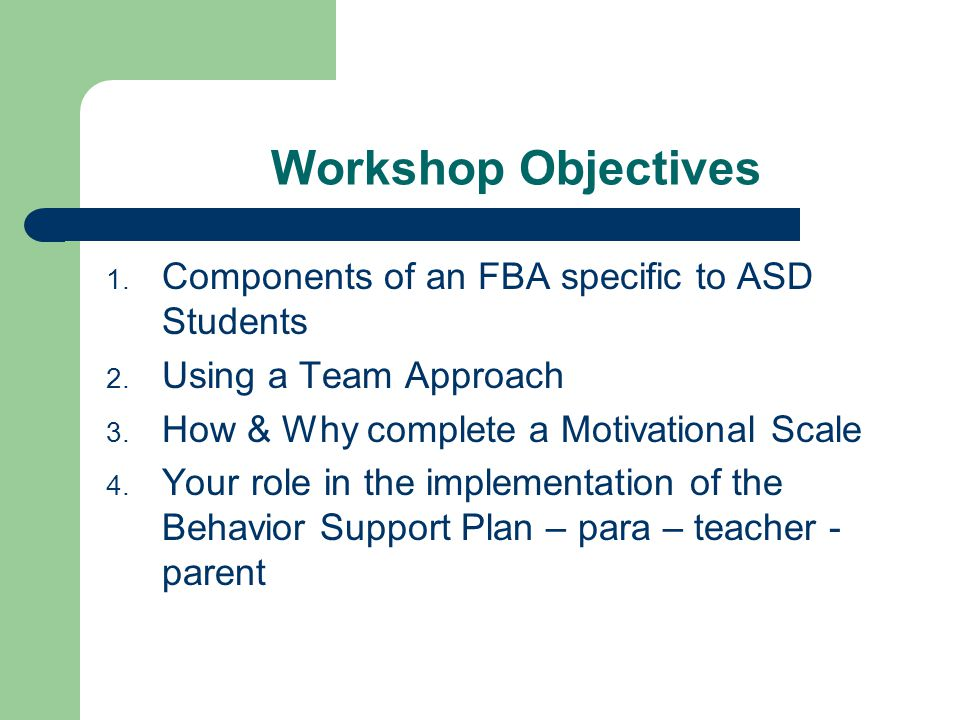 Workshop Objectives 1. Components of an FBA specific to ASD Students 2. Using a Team Approach 3. How & Why complete a Motivational Scale 4. Your role
