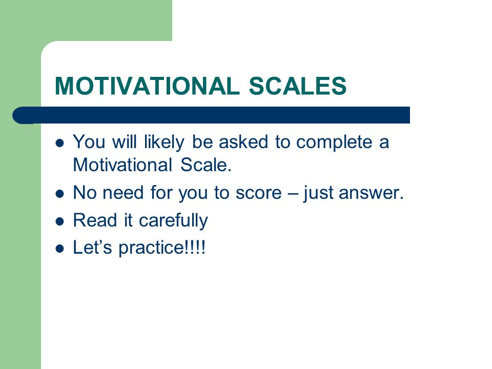 MOTIVATIONAL SCALES You will likely be asked to complete a Motivational Scale. No need for you to score – just answer. Read it carefully Let's practic