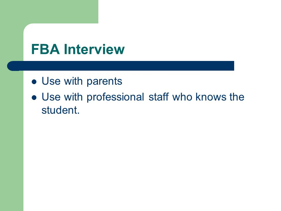 FBA Interview Use with parents Use with professional staff who knows the student.