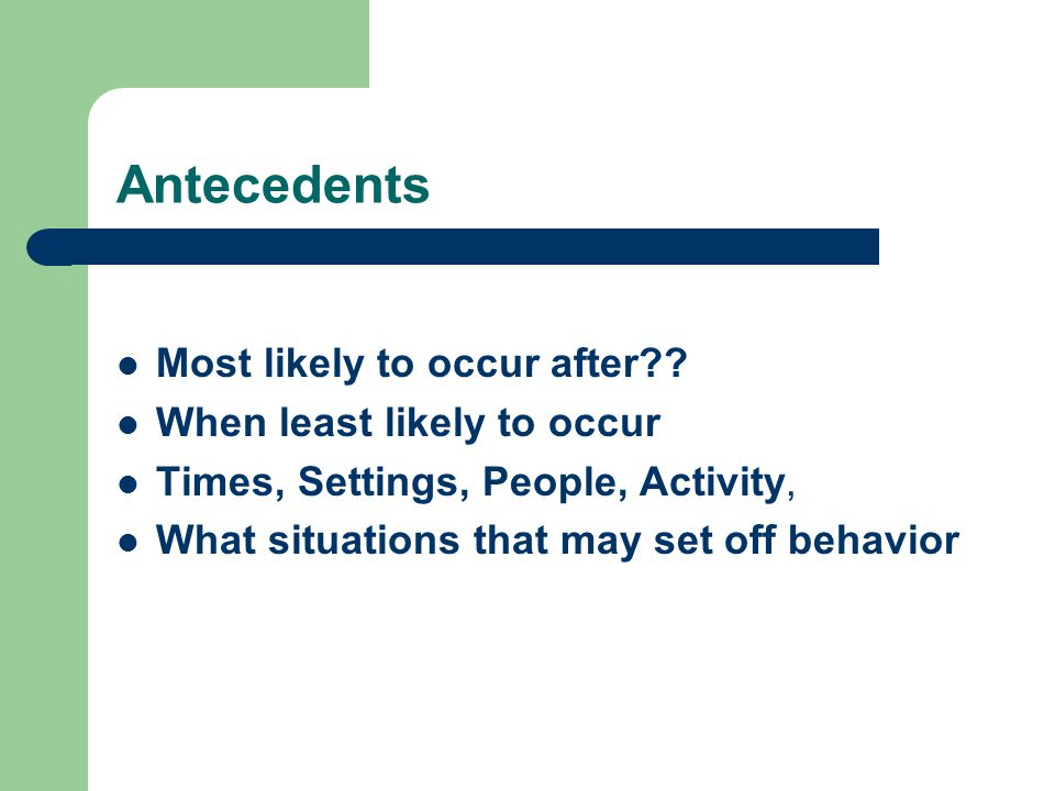 Antecedents How is person's behavior affected by: – Difficult tasks (look for frustration levels) – Interruption (need to finish?) – Change routine (need for sameness) – Unable to get something he wants.