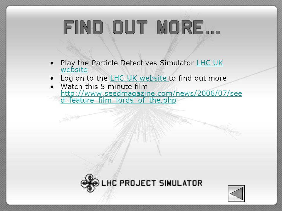 Play the Particle Detectives Simulator LHC UK websiteLHC UK website Log on to the LHC UK website to find out moreLHC UK website Watch this 5 minute fi