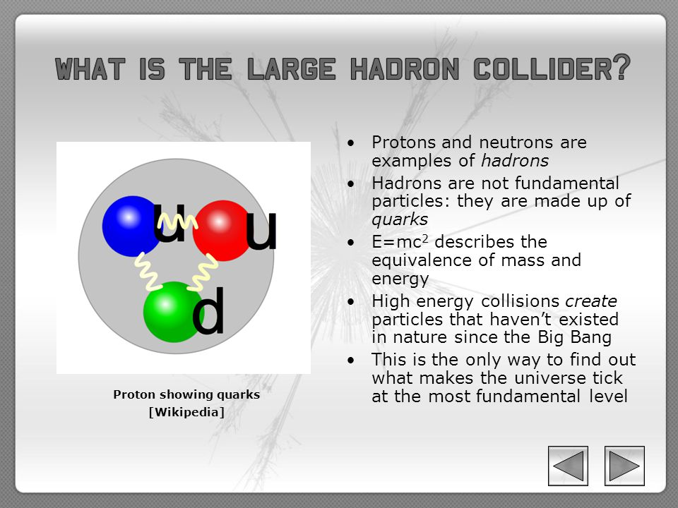 Protons and neutrons are examples of hadrons Hadrons are not fundamental particles: they are made up of quarks E=mc 2 describes the equivalence of mass and energy High energy collisions create particles that haven't existed in nature since the Big Bang This is the only way to find out what makes the universe tick at the most fundamental level Proton showing quarks [Wikipedia]