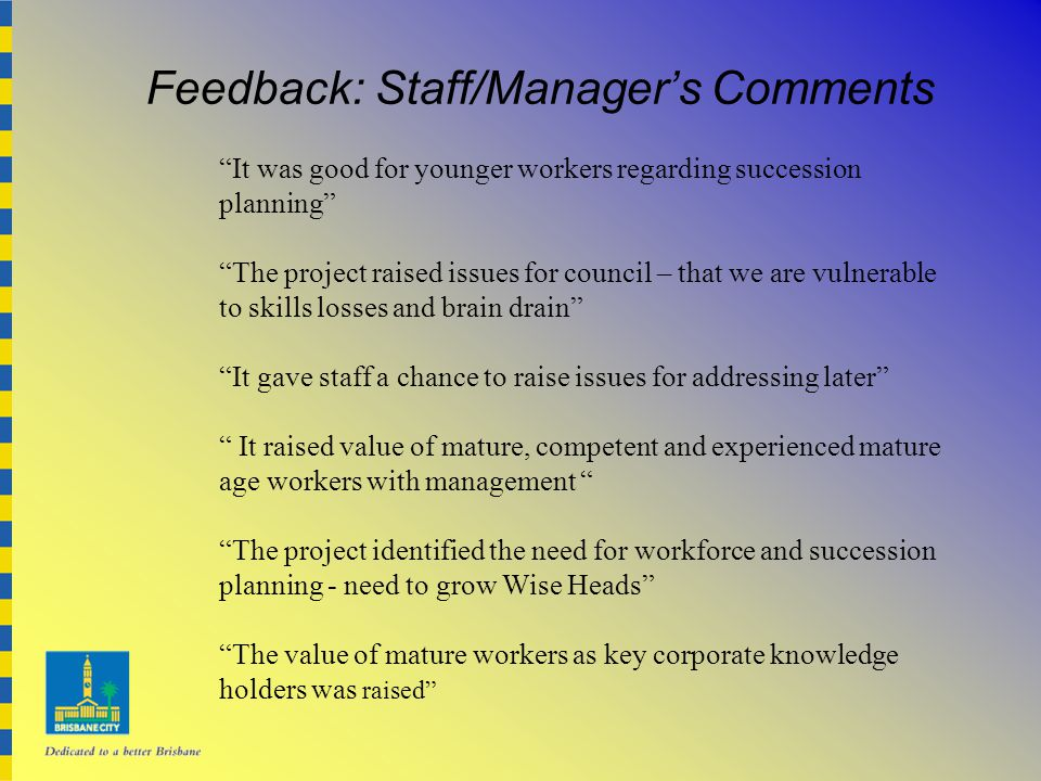 Feedback: Staff/Manager's Comments It was good for younger workers regarding succession planning The project raised issues for council – that we are vulnerable to skills losses and brain drain It gave staff a chance to raise issues for addressing later It raised value of mature, competent and experienced mature age workers with management The project identified the need for workforce and succession planning - need to grow Wise Heads The value of mature workers as key corporate knowledge holders was raised