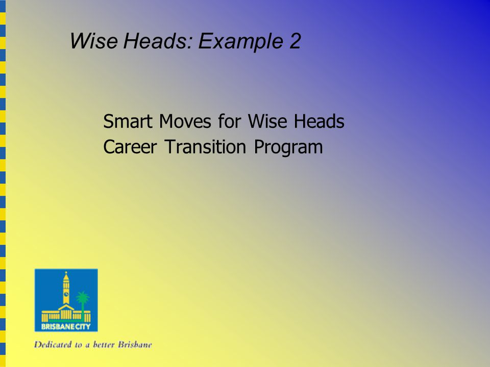 Smart Moves for Wise Heads Career Transition Program Wise Heads: Example 2