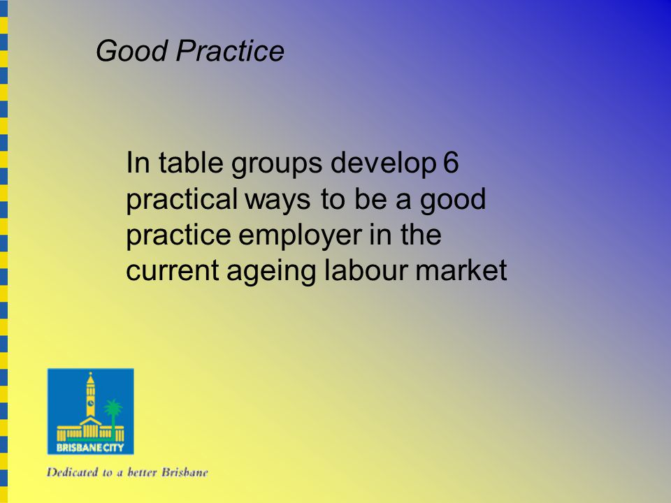 In table groups develop 6 practical ways to be a good practice employer in the current ageing labour market Good Practice