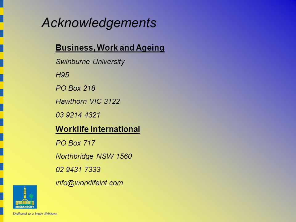 Acknowledgements Business, Work and Ageing Swinburne University H95 PO Box 218 Hawthorn VIC 3122 03 9214 4321 Worklife International PO Box 717 Northbridge NSW 1560 02 9431 7333 info@worklifeint.com
