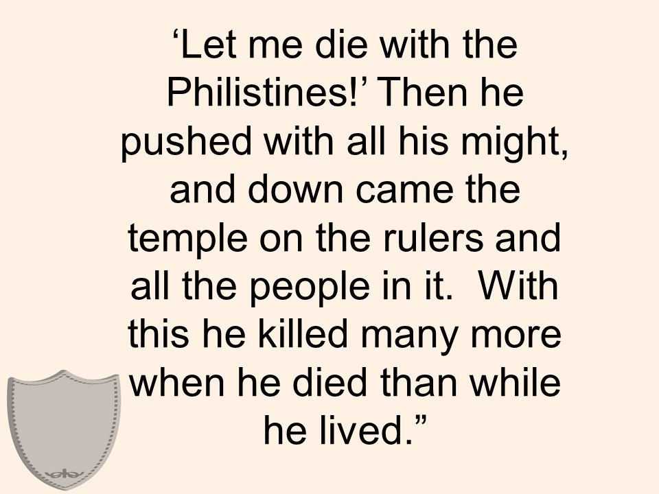 'Let me die with the Philistines!' Then he pushed with all his might, and down came the temple on the rulers and all the people in it.