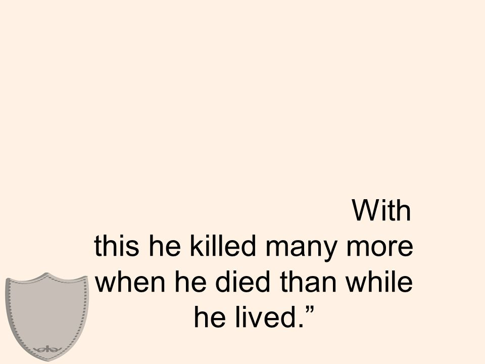 """With this he killed many more when he died than while he lived."""""""