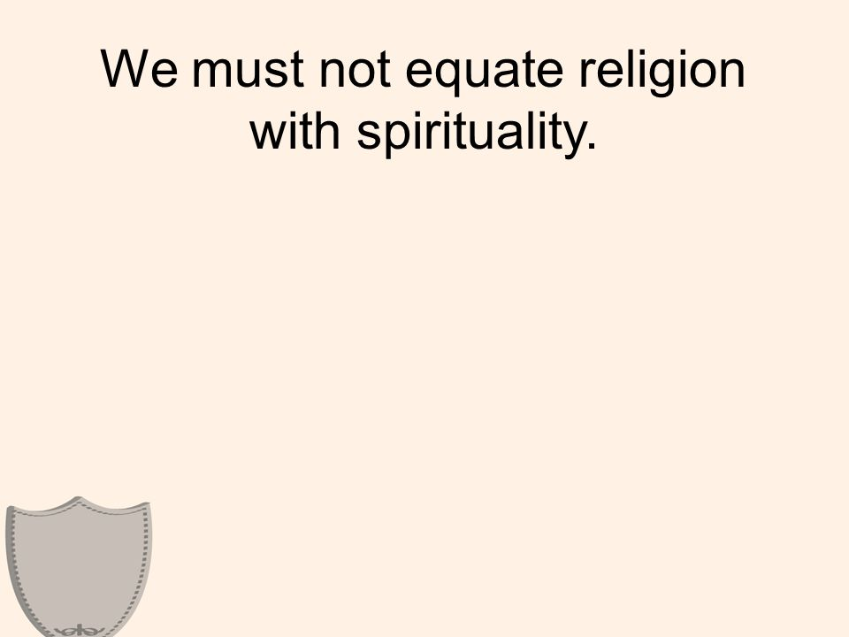 We must not equate religion with spirituality.