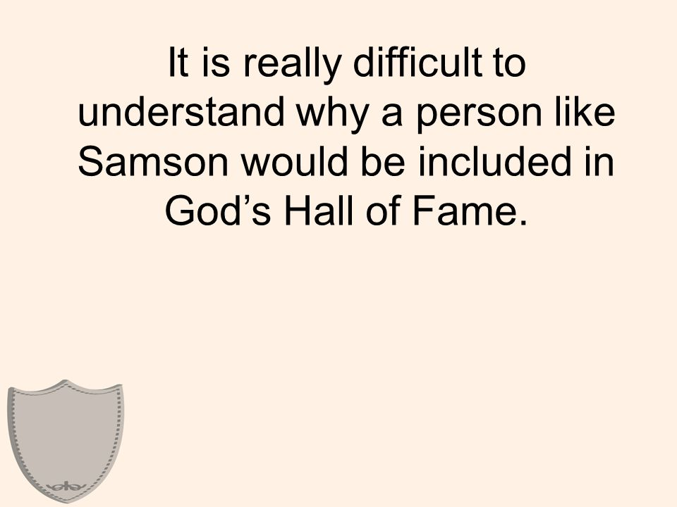 It is really difficult to understand why a person like Samson would be included in God's Hall of Fame.