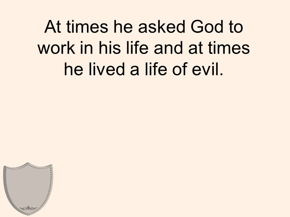 At times he asked God to work in his life and at times he lived a life of evil.