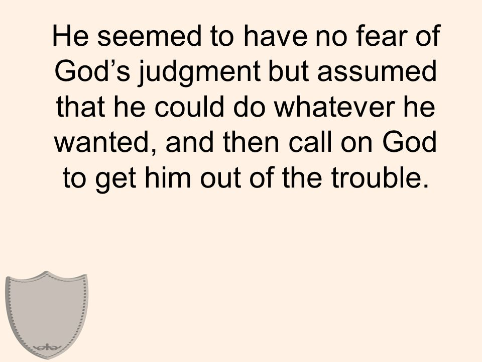 He seemed to have no fear of God's judgment but assumed that he could do whatever he wanted, and then call on God to get him out of the trouble.