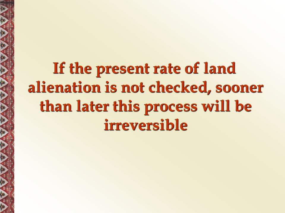 If the present rate of land alienation is not checked, sooner than later this process will be irreversible If the present rate of land alienation is n