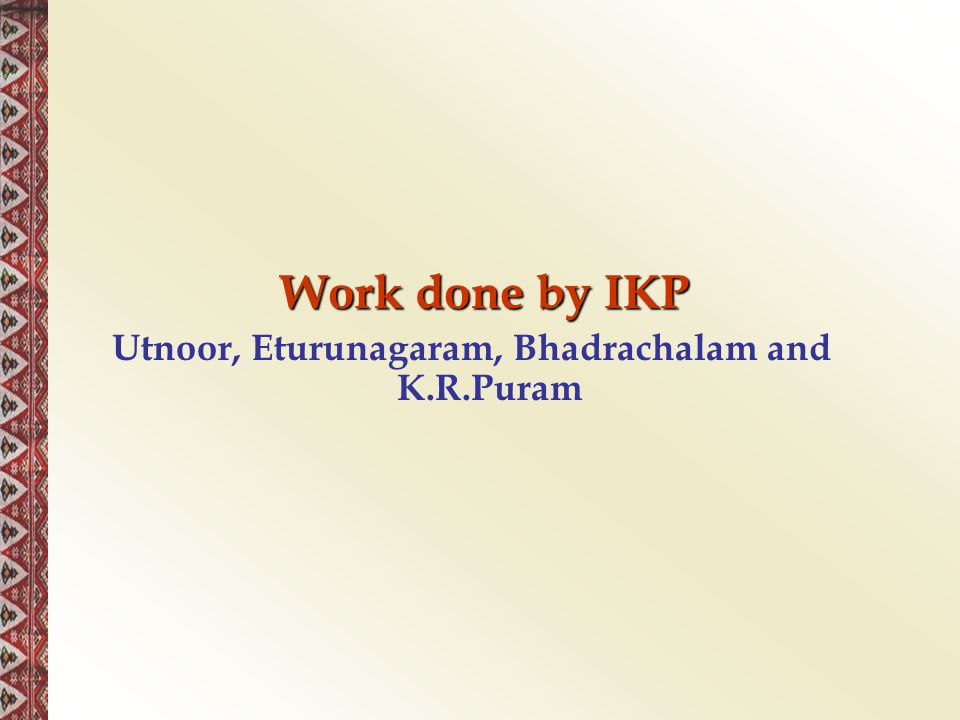 Work done by IKP Work done by IKP Utnoor, Eturunagaram, Bhadrachalam and K.R.Puram