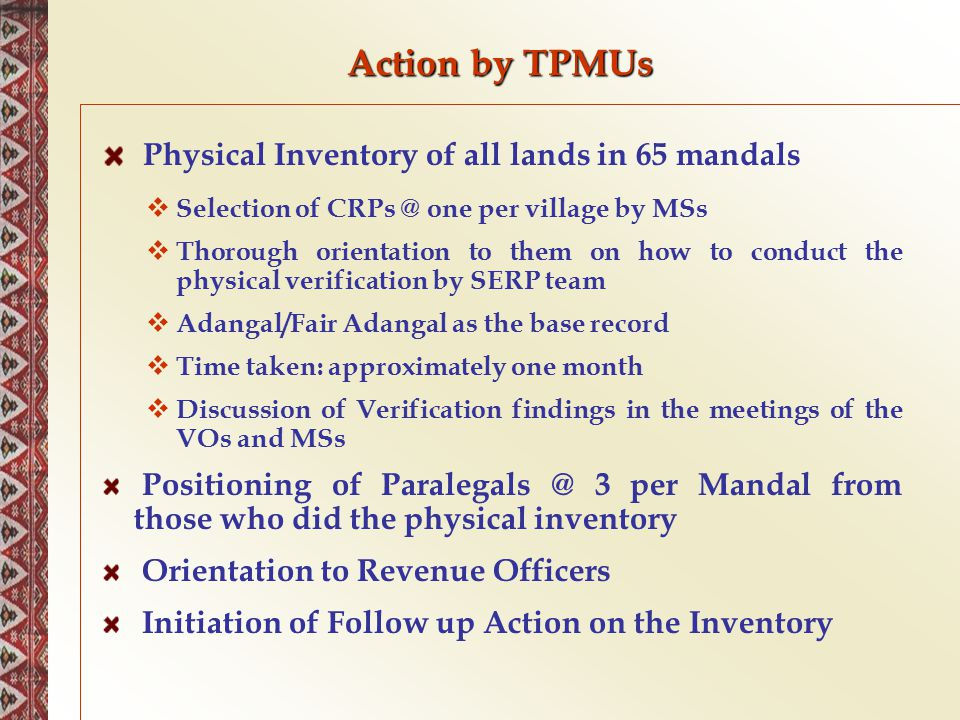 Action by TPMUs Physical Inventory of all lands in 65 mandals  Selection of CRPs @ one per village by MSs  Thorough orientation to them on how to co