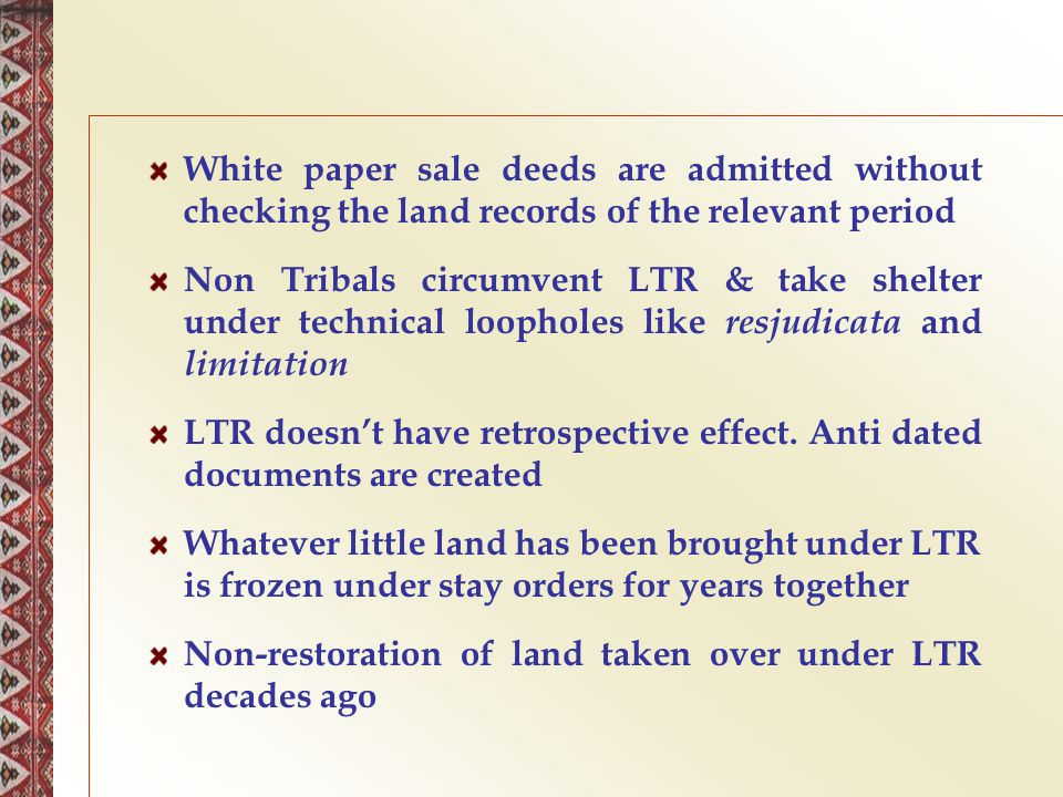 White paper sale deeds are admitted without checking the land records of the relevant period Non Tribals circumvent LTR & take shelter under technical
