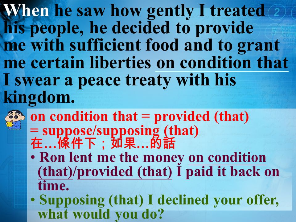 When he saw how gently I treated his people, he decided to provide me with sufficient food and to grant me certain liberties on condition that I swear a peace treaty with his kingdom.
