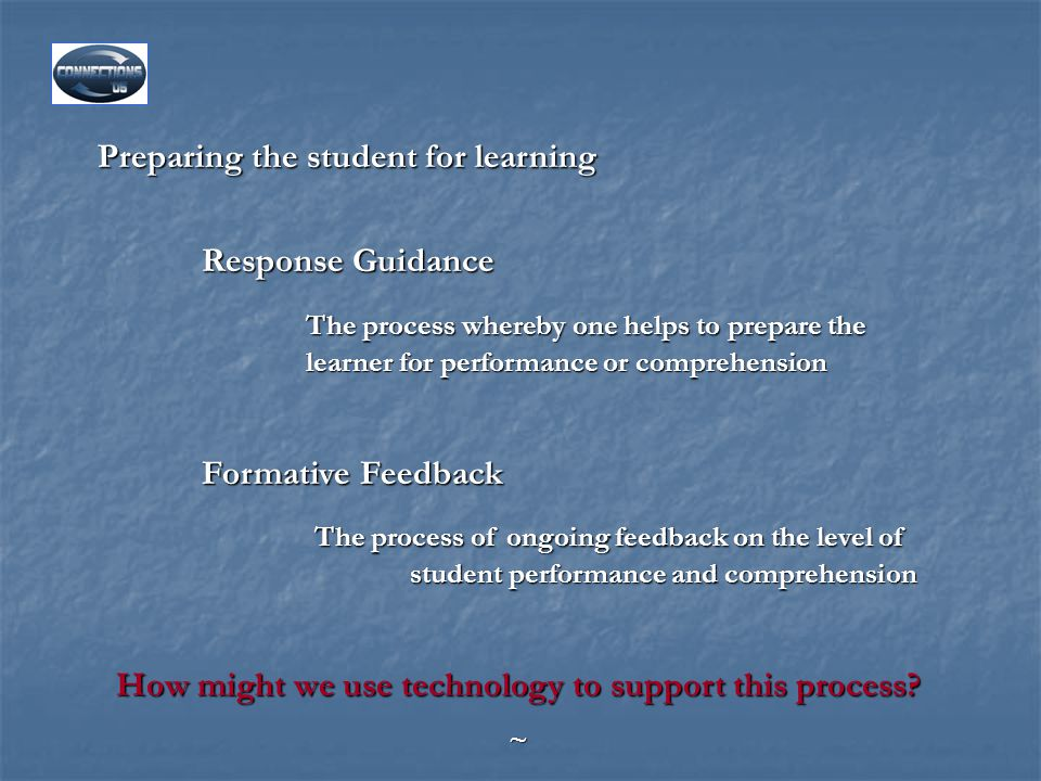 Preparing the student for learning Response Guidance The process whereby one helps to prepare the learner for performance or comprehension Formative Feedback The process of ongoing feedback on the level of student performance and comprehension The process of ongoing feedback on the level of student performance and comprehension How might we use technology to support this process.