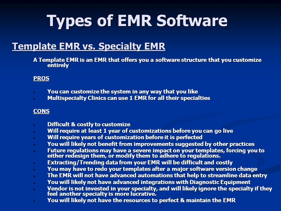 Types of EMR Software A Specialty EMR is an EMR that was designed specifically and only for your Specialty (Ophthalmology) PROS You will not have to customize the structure of the software You will not have to customize the structure of the software The EMR customization process is reduced by 80% as you will only be customizing settings specific to your practice The EMR customization process is reduced by 80% as you will only be customizing settings specific to your practice You can go live in 2-3 months, tech savvy practices much sooner You can go live in 2-3 months, tech savvy practices much sooner You will benefit from cumulative suggestions from other users You will benefit from cumulative suggestions from other users Data can be easily mined for clinical studies & marketing Data can be easily mined for clinical studies & marketing Data entry can be automated & streamlined for efficiency & functionality Data entry can be automated & streamlined for efficiency & functionality Ophthalmic relevant data is emphasized Ophthalmic relevant data is emphasized Clinicians will feel that the software was designed just for them Clinicians will feel that the software was designed just for them Vendor is invested in the specialty, and will pay more attention to your needs.