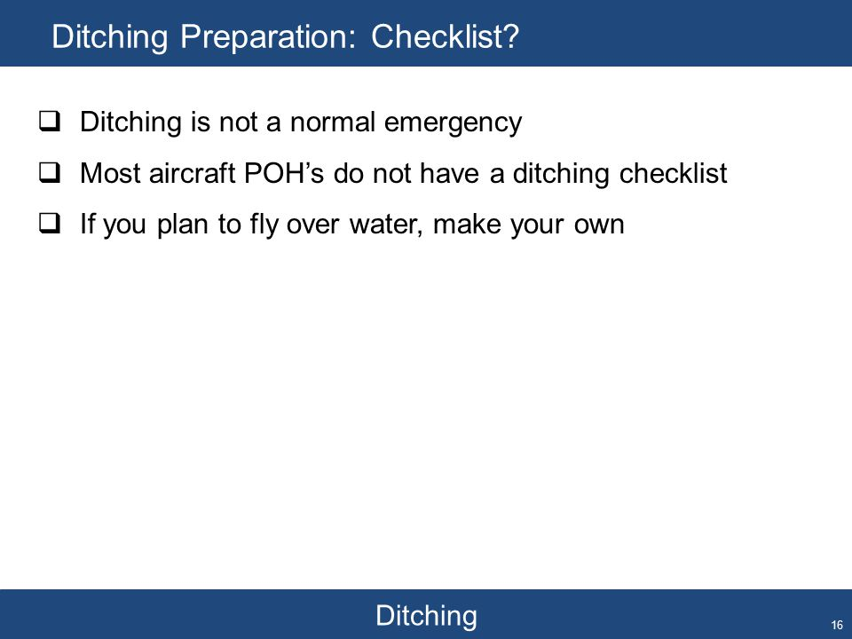 Ditching Ditching Preparation: Checklist? 16  Ditching is not a normal emergency  Most aircraft POH's do not have a ditching checklist  If you plan