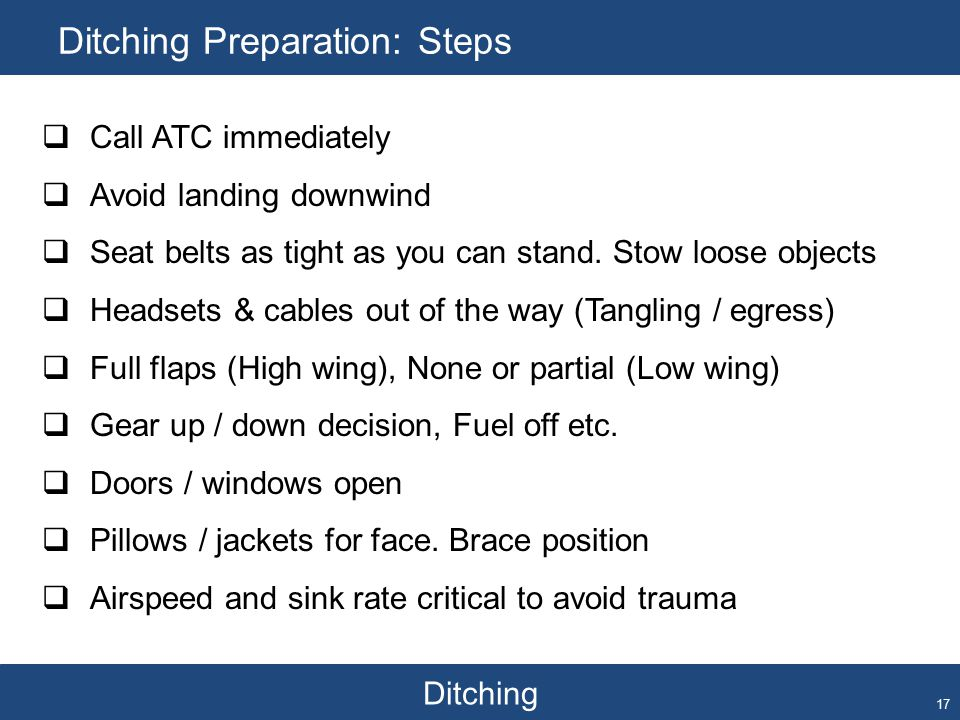 Ditching Ditching Preparation: Steps 17  Call ATC immediately  Avoid landing downwind  Seat belts as tight as you can stand. Stow loose objects  H