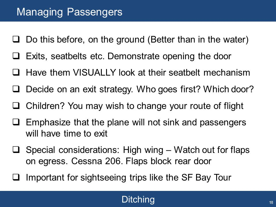 Ditching Managing Passengers 18  Do this before, on the ground (Better than in the water)  Exits, seatbelts etc. Demonstrate opening the door  Have