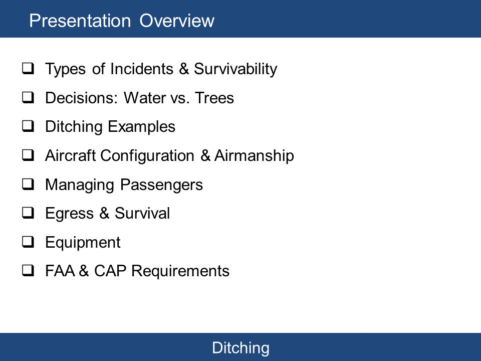 Ditching Presentation Overview  Types of Incidents & Survivability  Decisions: Water vs. Trees  Ditching Examples  Aircraft Configuration & Airman