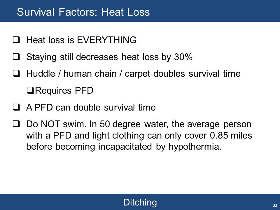 Ditching Survival Factors: Heat Loss 33  Heat loss is EVERYTHING  Staying still decreases heat loss by 30%  Huddle / human chain / carpet doubles survival time  Requires PFD  A PFD can double survival time  Do NOT swim.
