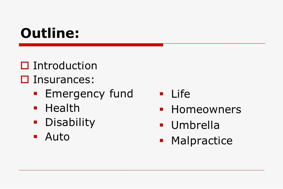 Outline:  Introduction  Insurances:  Emergency fund  Health  Disability  Auto  Life  Homeowners  Umbrella  Malpractice