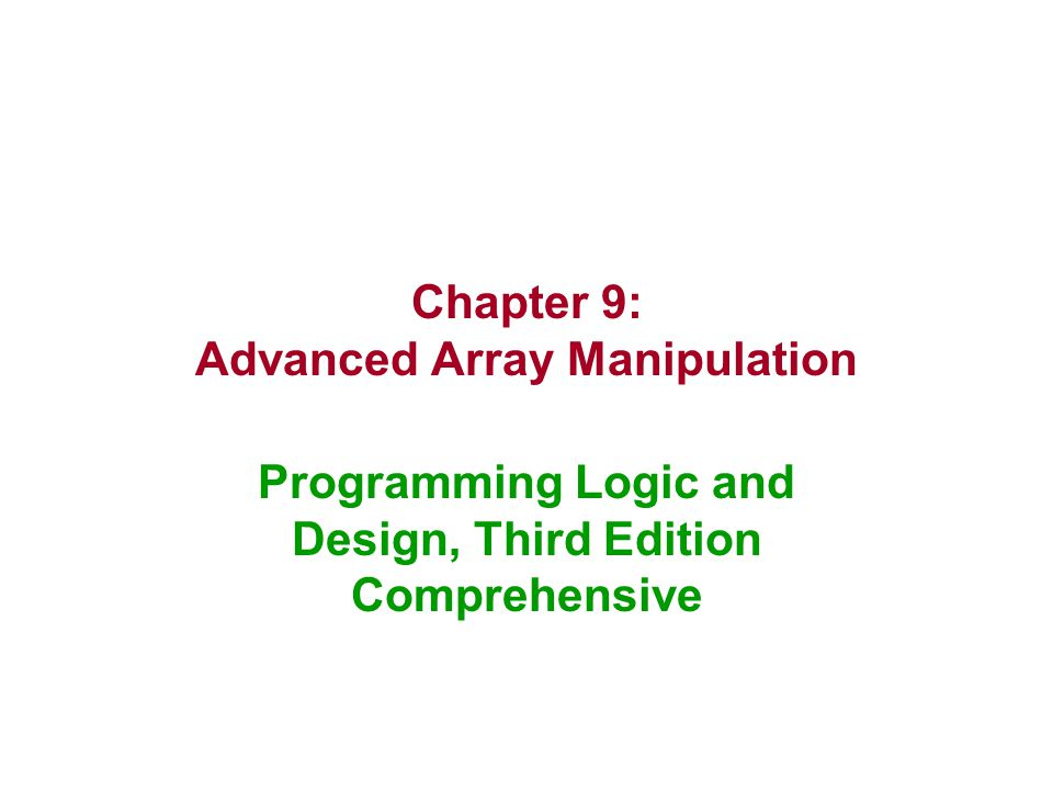 Chapter 9: Advanced Array Manipulation Programming Logic and Design, Third Edition Comprehensive