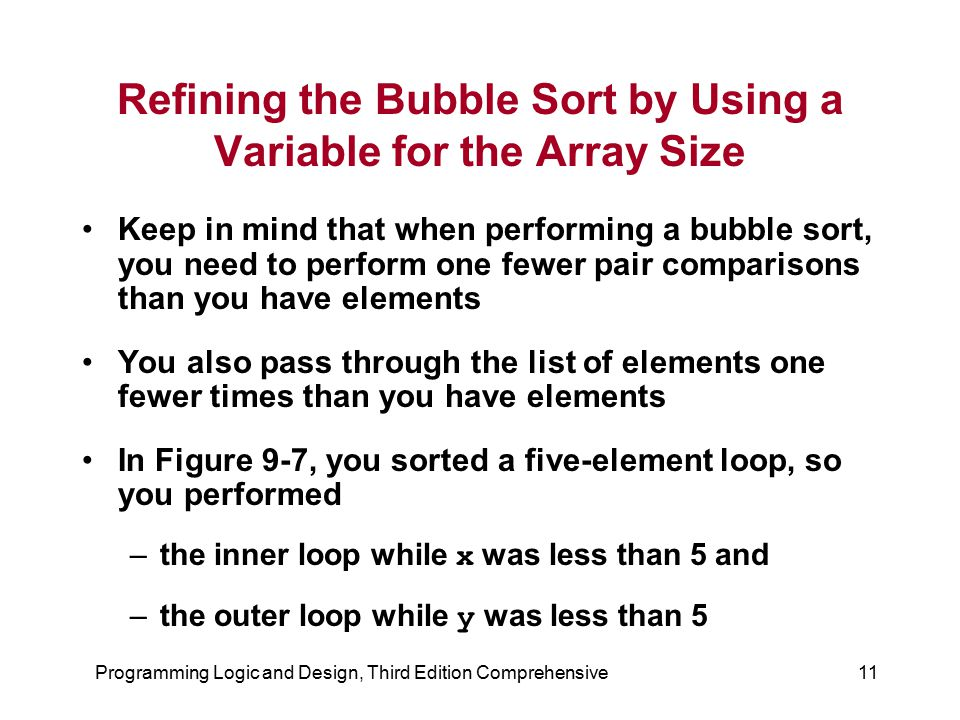 Programming Logic and Design, Third Edition Comprehensive11 Refining the Bubble Sort by Using a Variable for the Array Size Keep in mind that when per