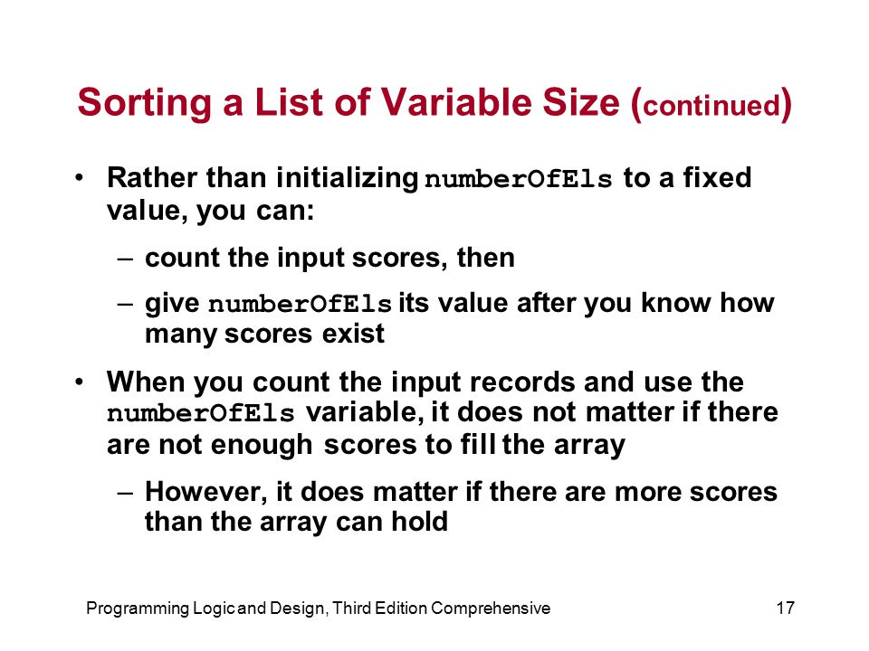 Programming Logic and Design, Third Edition Comprehensive17 Sorting a List of Variable Size ( continued ) Rather than initializing numberOfEls to a fi