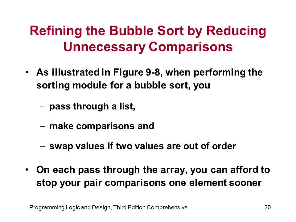 Programming Logic and Design, Third Edition Comprehensive20 Refining the Bubble Sort by Reducing Unnecessary Comparisons As illustrated in Figure 9-8,
