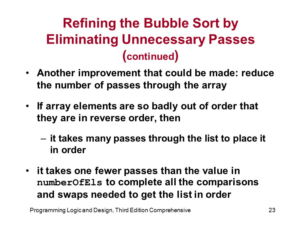 Programming Logic and Design, Third Edition Comprehensive23 Refining the Bubble Sort by Eliminating Unnecessary Passes ( continued ) Another improveme