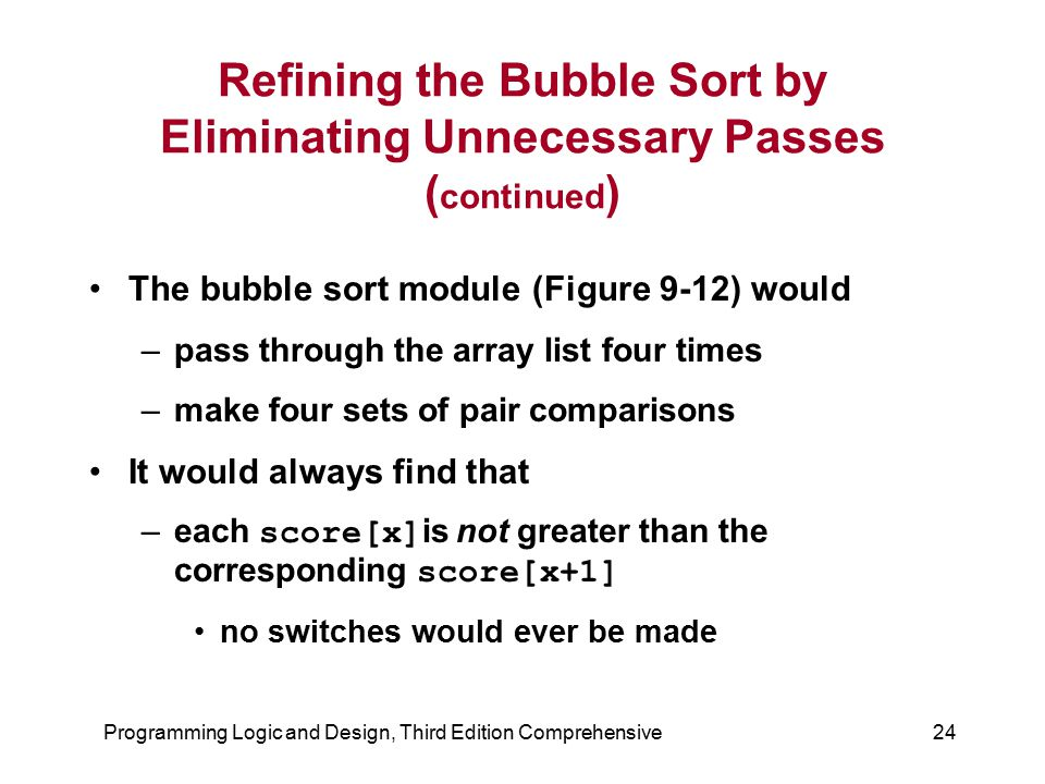 Programming Logic and Design, Third Edition Comprehensive24 Refining the Bubble Sort by Eliminating Unnecessary Passes ( continued ) The bubble sort m
