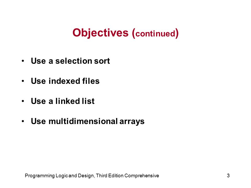 Programming Logic and Design, Third Edition Comprehensive3 Objectives ( continued ) Use a selection sort Use indexed files Use a linked list Use multi