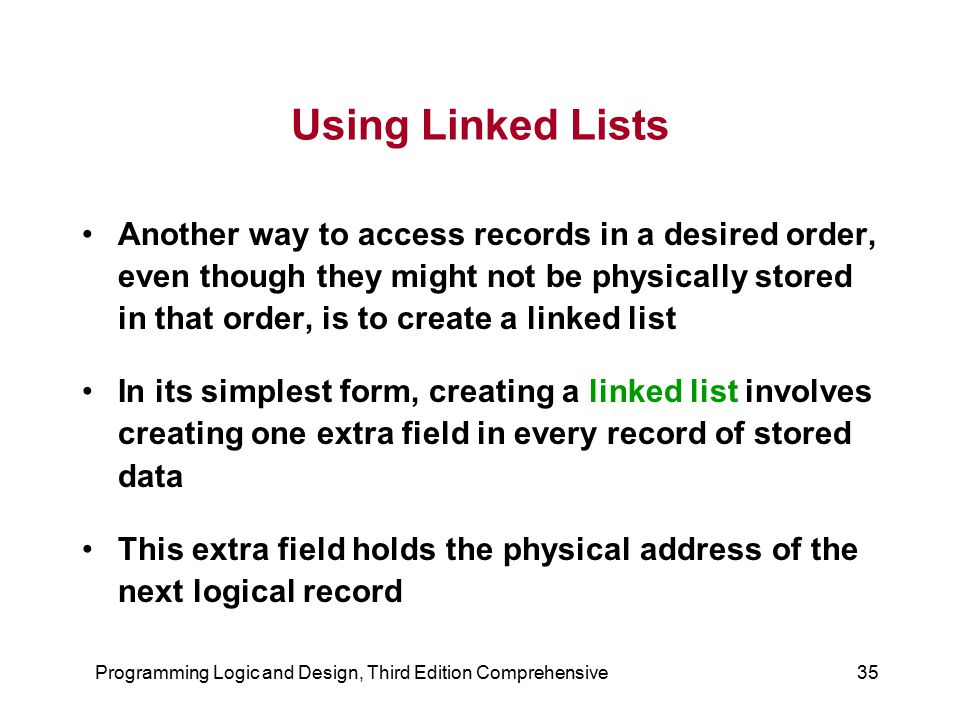 Programming Logic and Design, Third Edition Comprehensive35 Using Linked Lists Another way to access records in a desired order, even though they migh