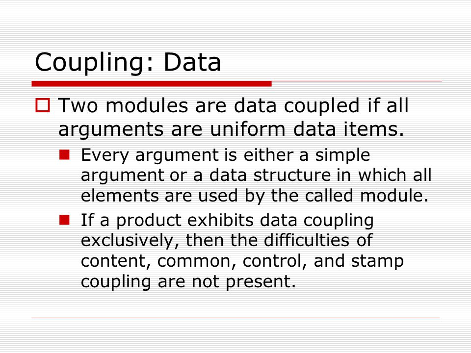 Coupling: Data  Two modules are data coupled if all arguments are uniform data items. Every argument is either a simple argument or a data structure