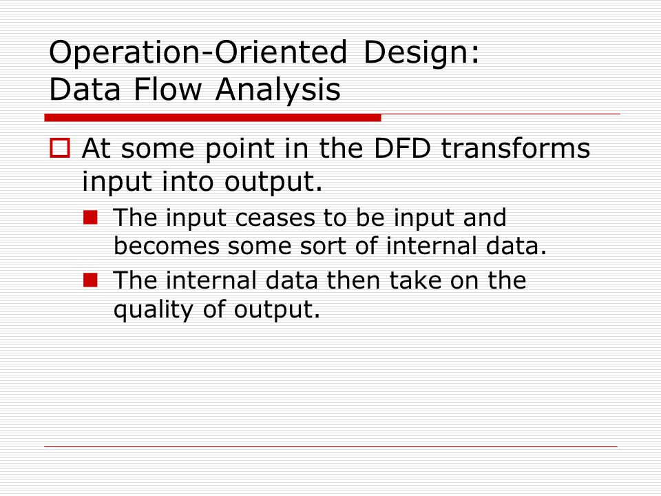 Operation-Oriented Design: Data Flow Analysis  At some point in the DFD transforms input into output. The input ceases to be input and becomes some s