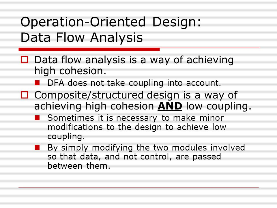 Operation-Oriented Design: Data Flow Analysis  Data flow analysis is a way of achieving high cohesion. DFA does not take coupling into account.  Com