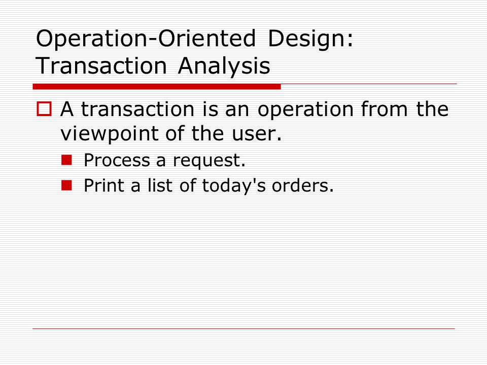 Operation-Oriented Design: Transaction Analysis  A transaction is an operation from the viewpoint of the user. Process a request. Print a list of tod