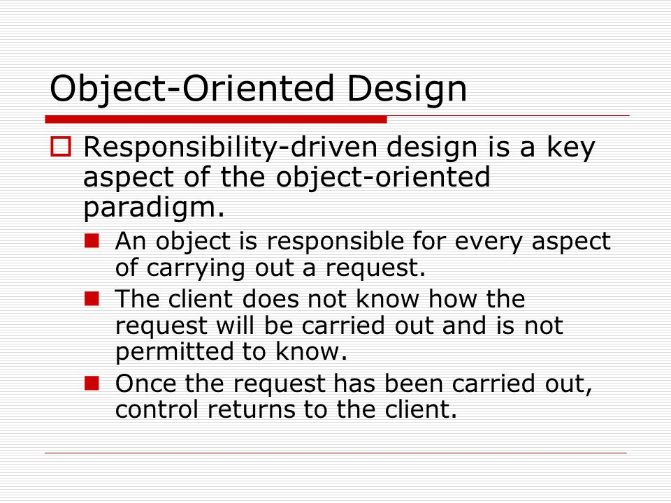 Object-Oriented Design  Responsibility-driven design is a key aspect of the object-oriented paradigm. An object is responsible for every aspect of ca