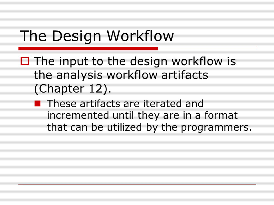 The Design Workflow  The input to the design workflow is the analysis workflow artifacts (Chapter 12). These artifacts are iterated and incremented u