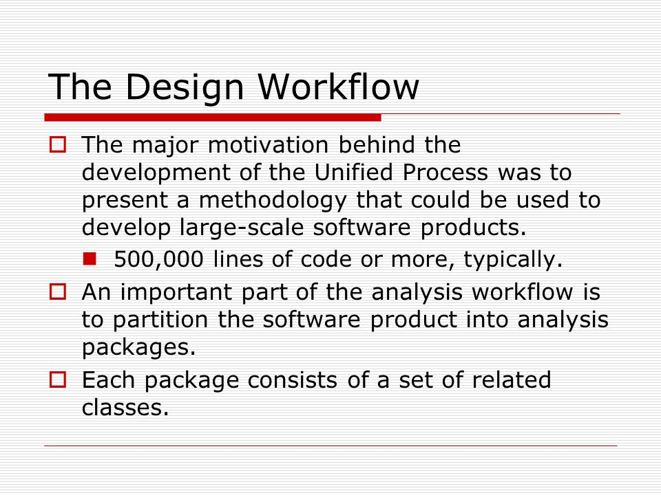 The Design Workflow  The major motivation behind the development of the Unified Process was to present a methodology that could be used to develop la